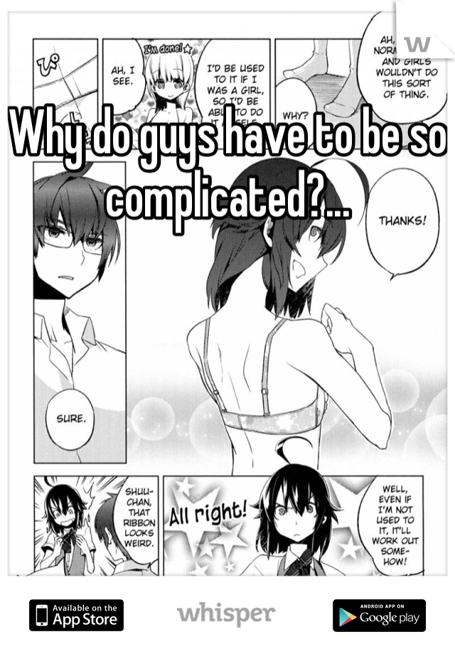 Why do guys have to be so complicated?...