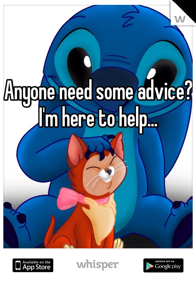 Anyone need some advice? I'm here to help...