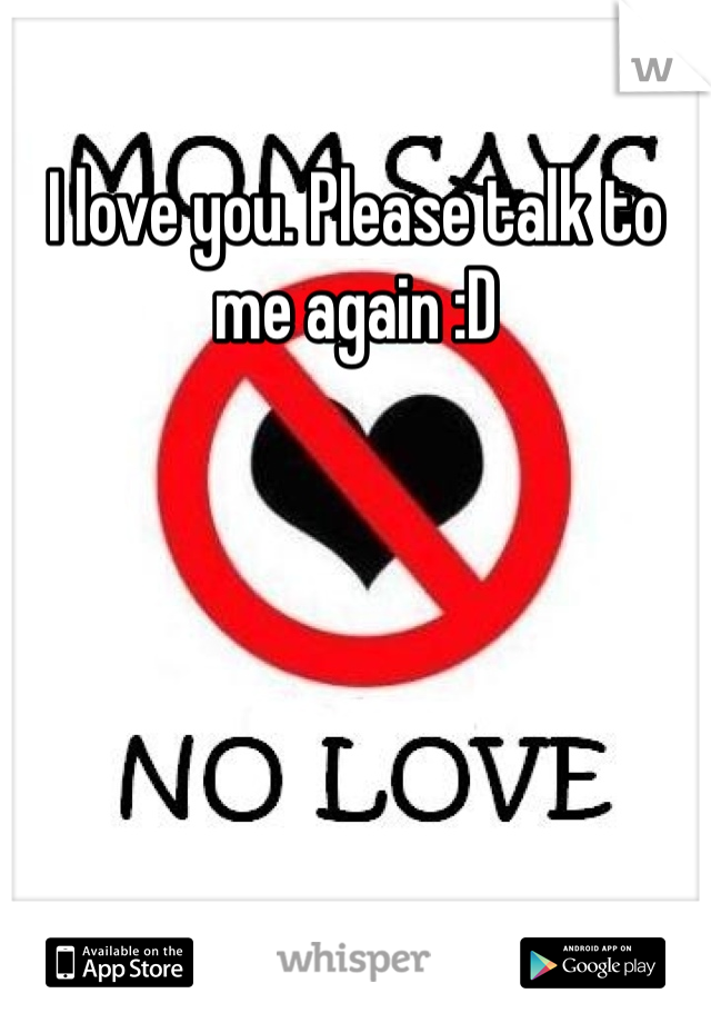 I love you. Please talk to me again :D