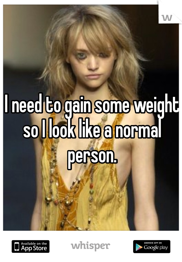I need to gain some weight so I look like a normal person.