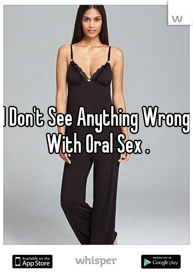 I Don't See Anything Wrong With Oral Sex .