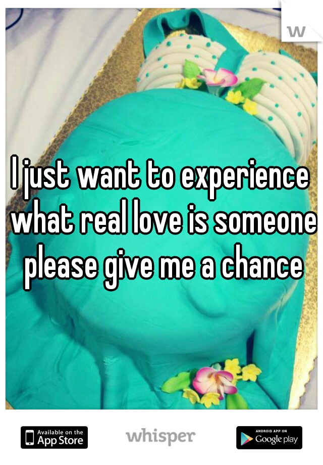 I just want to experience what real love is someone please give me a chance