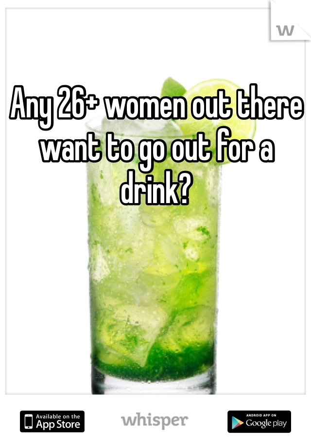 Any 26+ women out there want to go out for a drink?