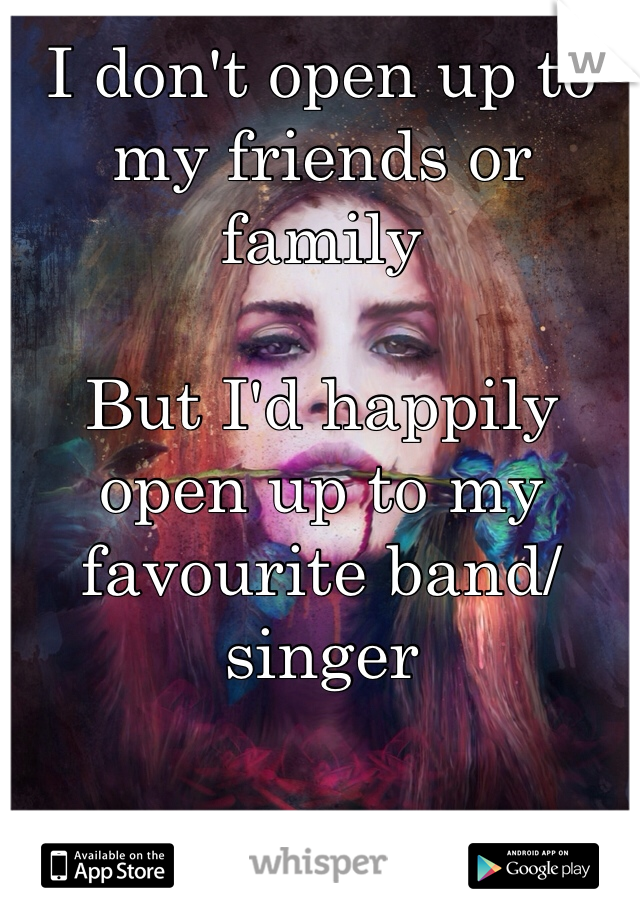 I don't open up to my friends or family  But I'd happily open up to my favourite band/singer