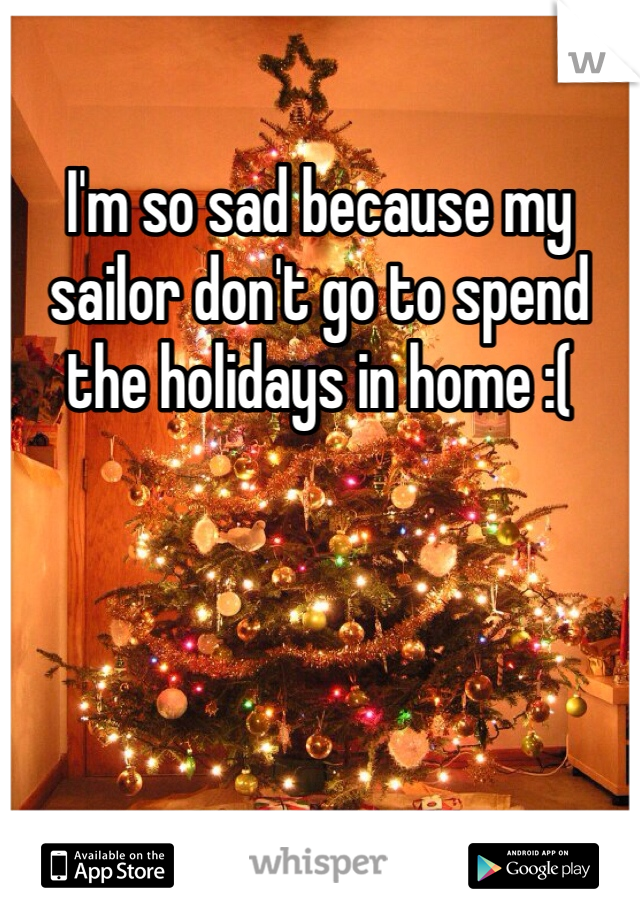 I'm so sad because my sailor don't go to spend the holidays in home :(