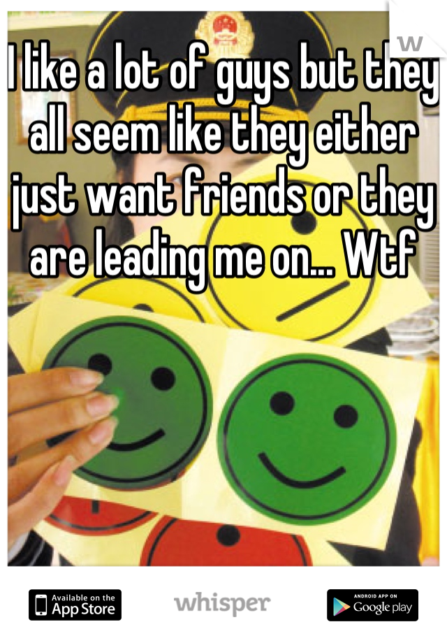 I like a lot of guys but they all seem like they either just want friends or they are leading me on... Wtf
