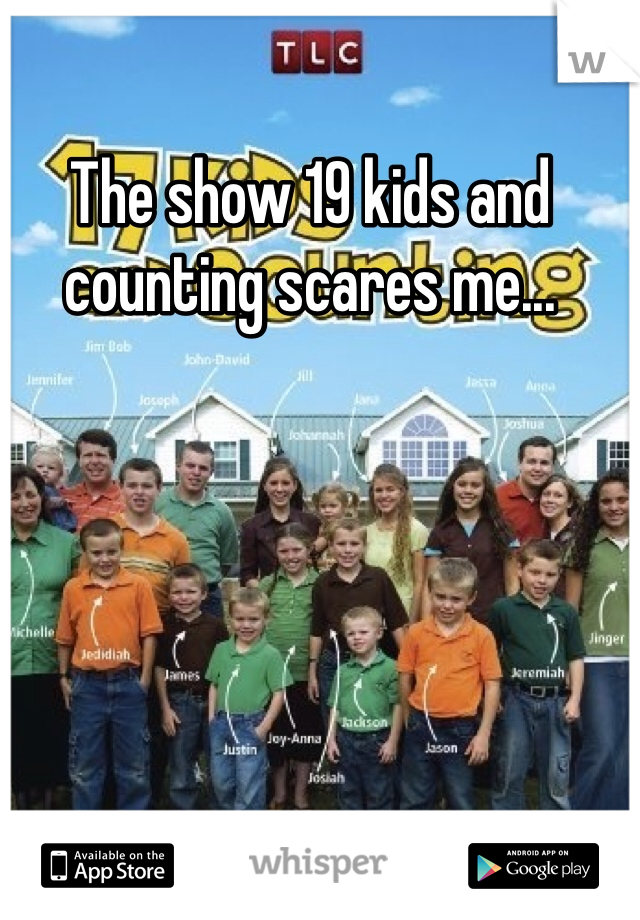 The show 19 kids and counting scares me...