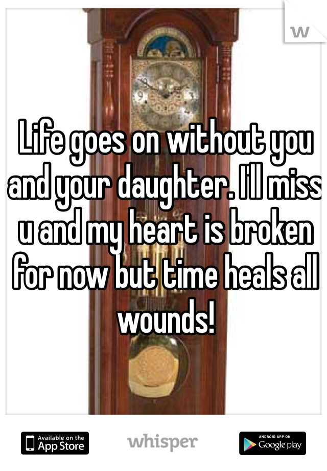 Life goes on without you and your daughter. I'll miss u and my heart is broken for now but time heals all wounds!