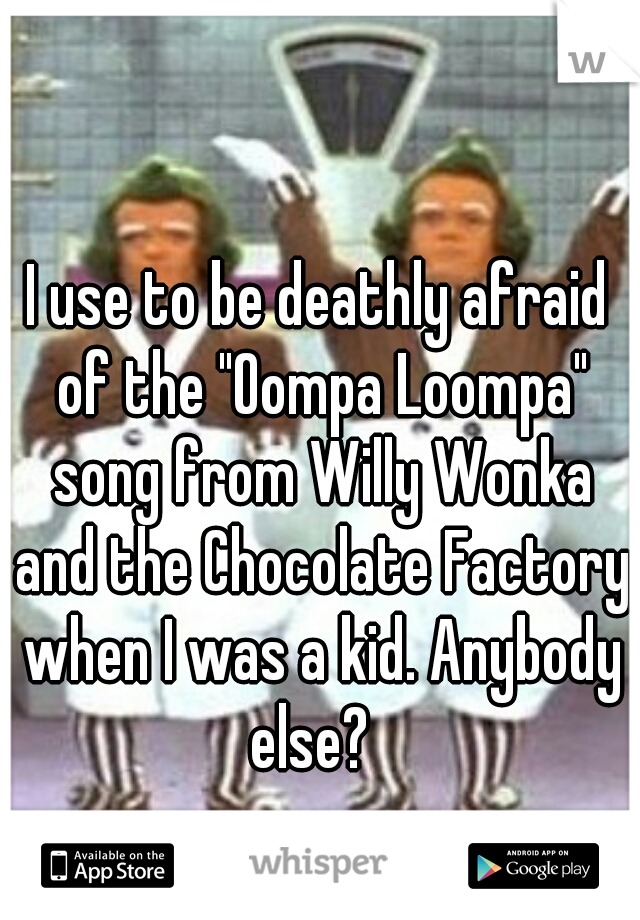 """I use to be deathly afraid of the """"Oompa Loompa"""" song from Willy Wonka and the Chocolate Factory when I was a kid. Anybody else?"""