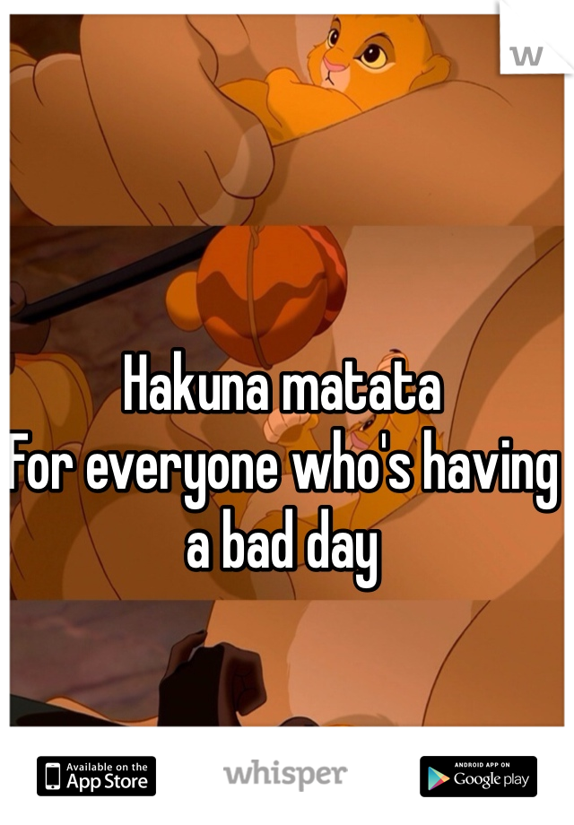 Hakuna matata For everyone who's having a bad day