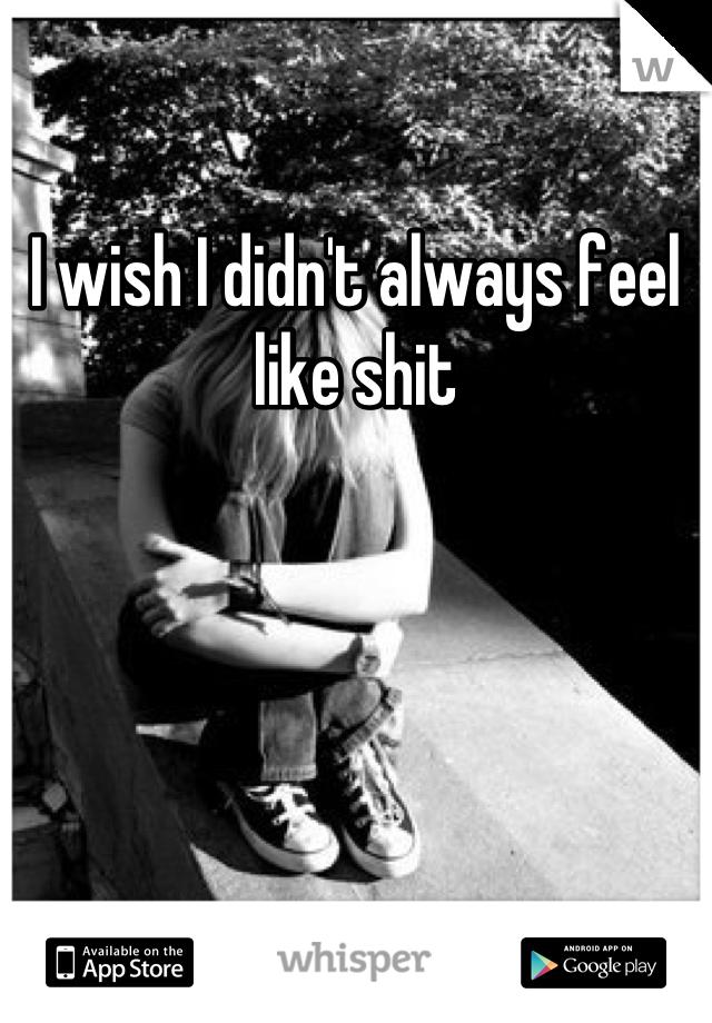 I wish I didn't always feel like shit