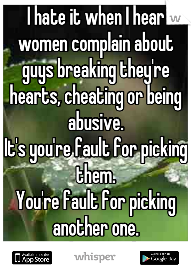 I hate it when I hear women complain about guys breaking they're hearts, cheating or being abusive.  It's you're fault for picking them.  You're fault for picking another one.  We are here you know.