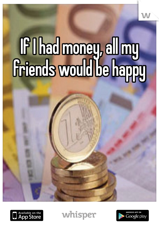 If I had money, all my friends would be happy