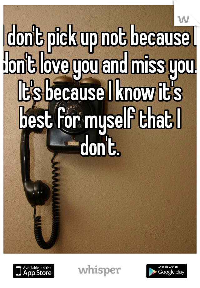 I don't pick up not because I don't love you and miss you. It's because I know it's best for myself that I don't.