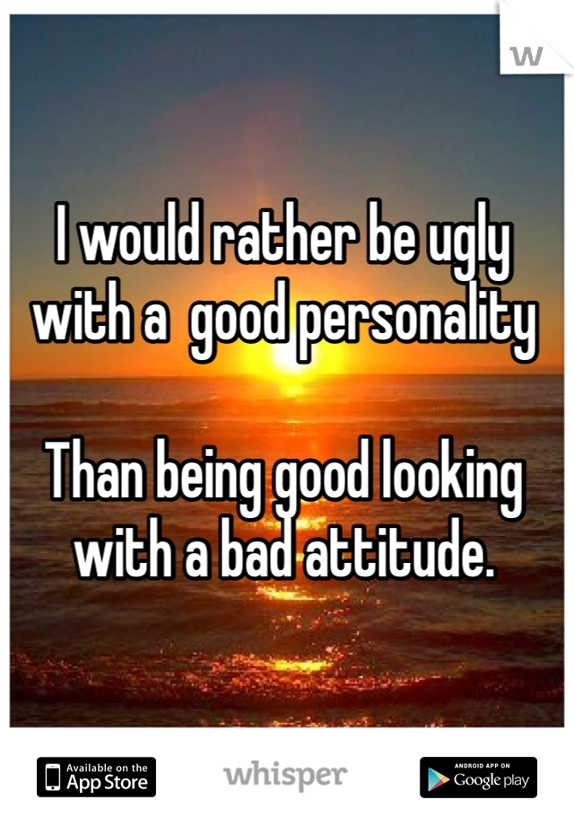 I would rather be ugly with a  good personality  Than being good looking with a bad attitude.