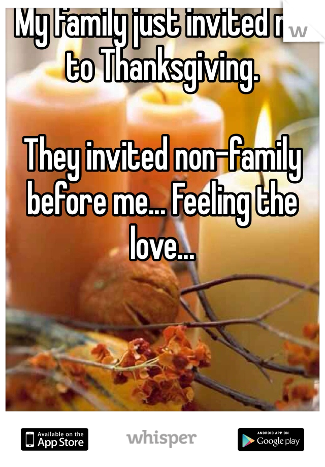 My family just invited me to Thanksgiving.  They invited non-family before me... Feeling the love...