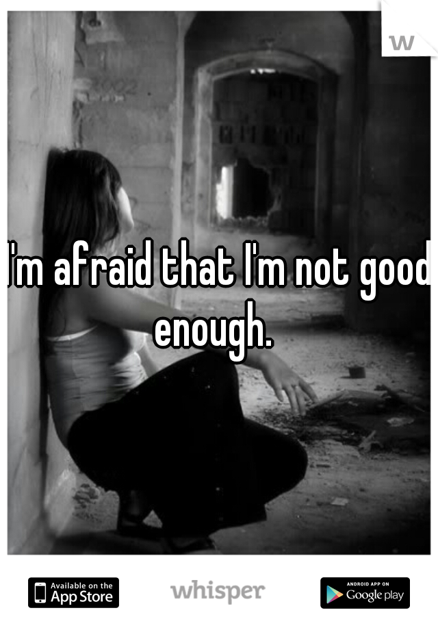 I'm afraid that I'm not good enough.