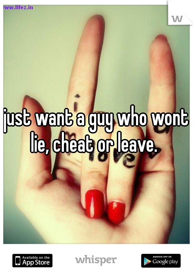 just want a guy who wont lie, cheat or leave.