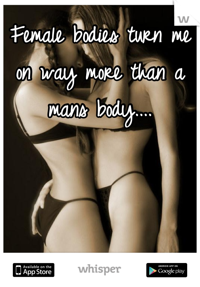 Female bodies turn me on way more than a mans body....