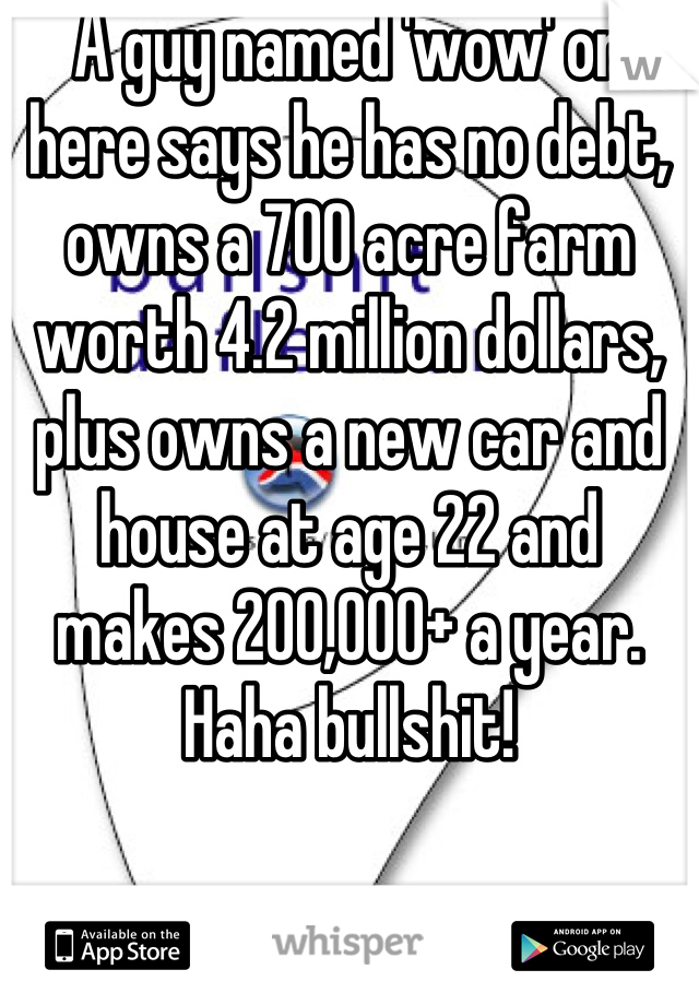 A guy named 'wow' on here says he has no debt, owns a 700 acre farm worth 4.2 million dollars, plus owns a new car and house at age 22 and makes 200,000+ a year. Haha bullshit!
