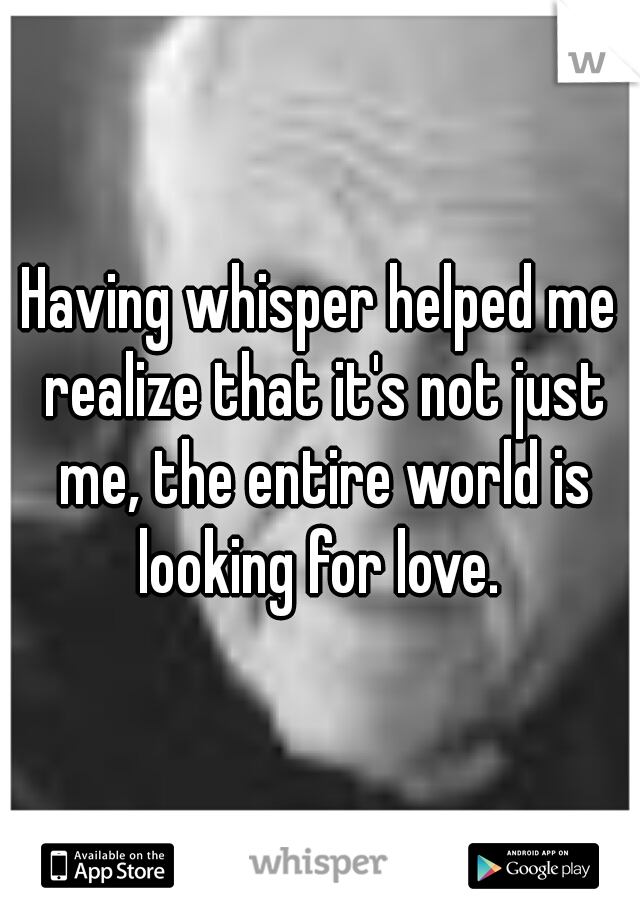 Having whisper helped me realize that it's not just me, the entire world is looking for love.