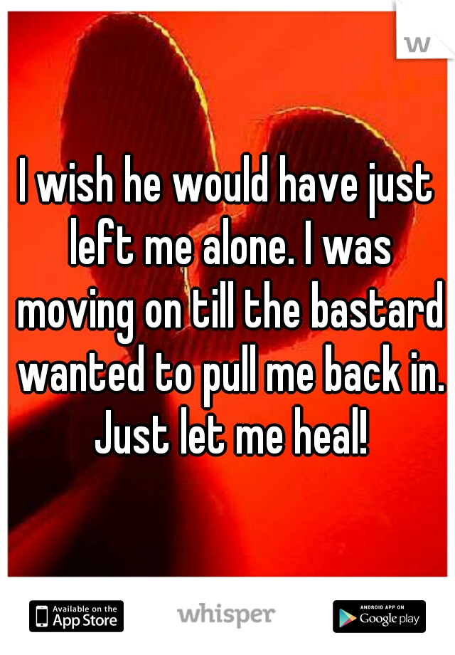 I wish he would have just left me alone. I was moving on till the bastard wanted to pull me back in. Just let me heal!
