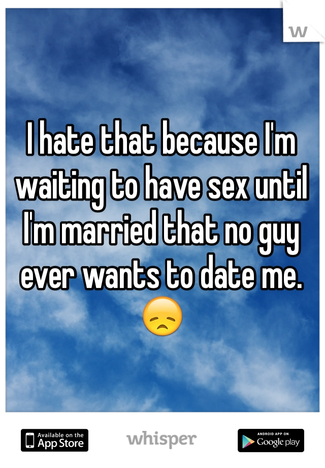 I hate that because I'm waiting to have sex until I'm married that no guy ever wants to date me. 😞