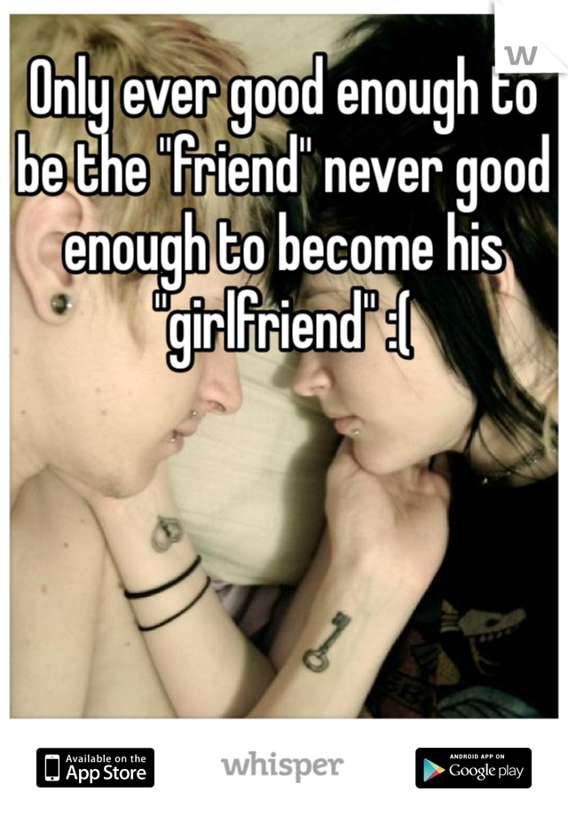 "Only ever good enough to be the ""friend"" never good enough to become his ""girlfriend"" :("