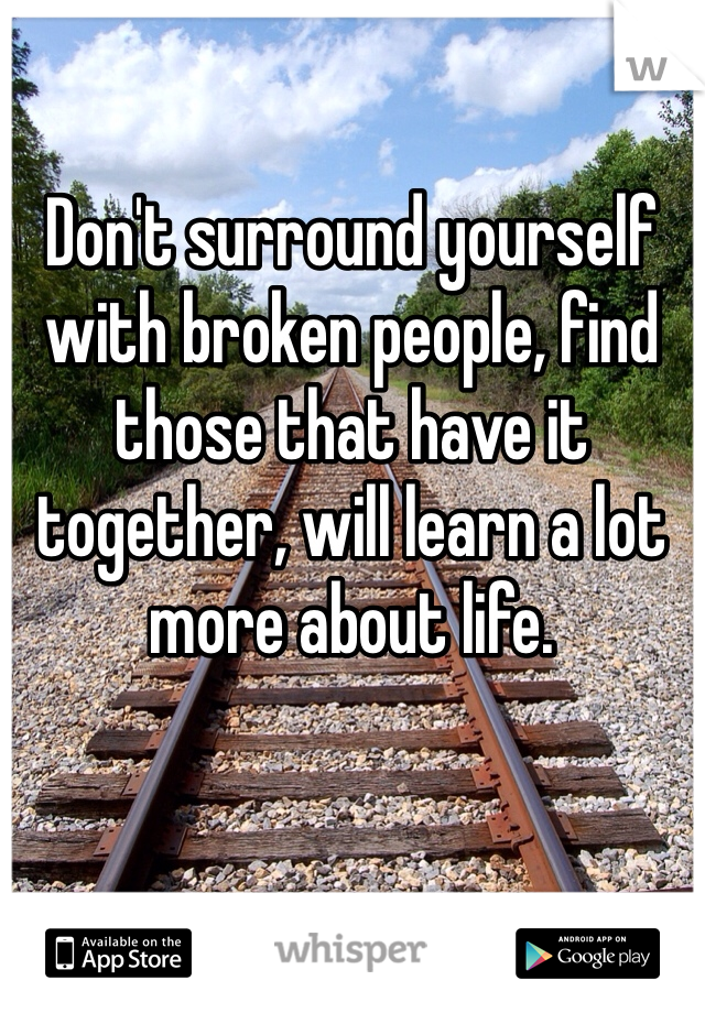 Don't surround yourself with broken people, find those that have it together, will learn a lot more about life.