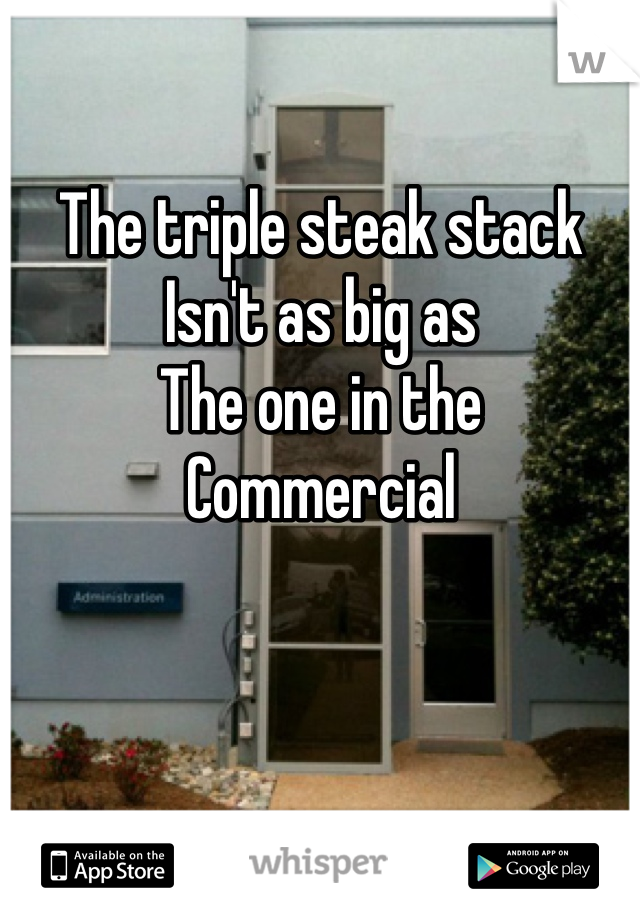 The triple steak stack  Isn't as big as The one in the  Commercial