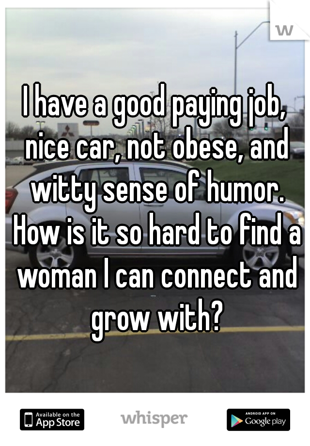 I have a good paying job, nice car, not obese, and witty sense of humor. How is it so hard to find a woman I can connect and grow with?