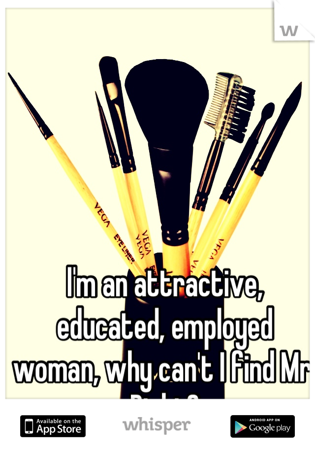 I'm an attractive, educated, employed woman, why can't I find Mr. Right?
