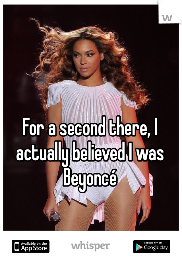 For a second there, I actually believed I was Beyoncé
