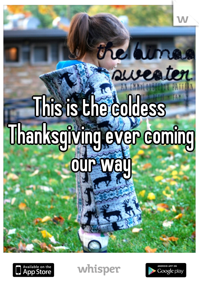 This is the coldess Thanksgiving ever coming our way