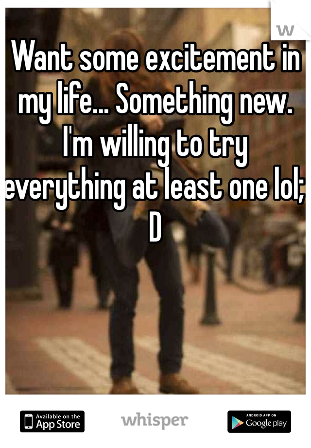 Want some excitement in my life... Something new. I'm willing to try everything at least one lol; D