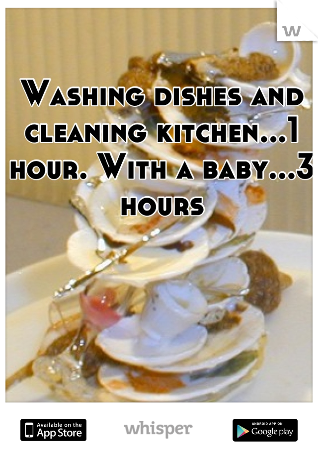Washing dishes and cleaning kitchen...1 hour. With a baby...3 hours