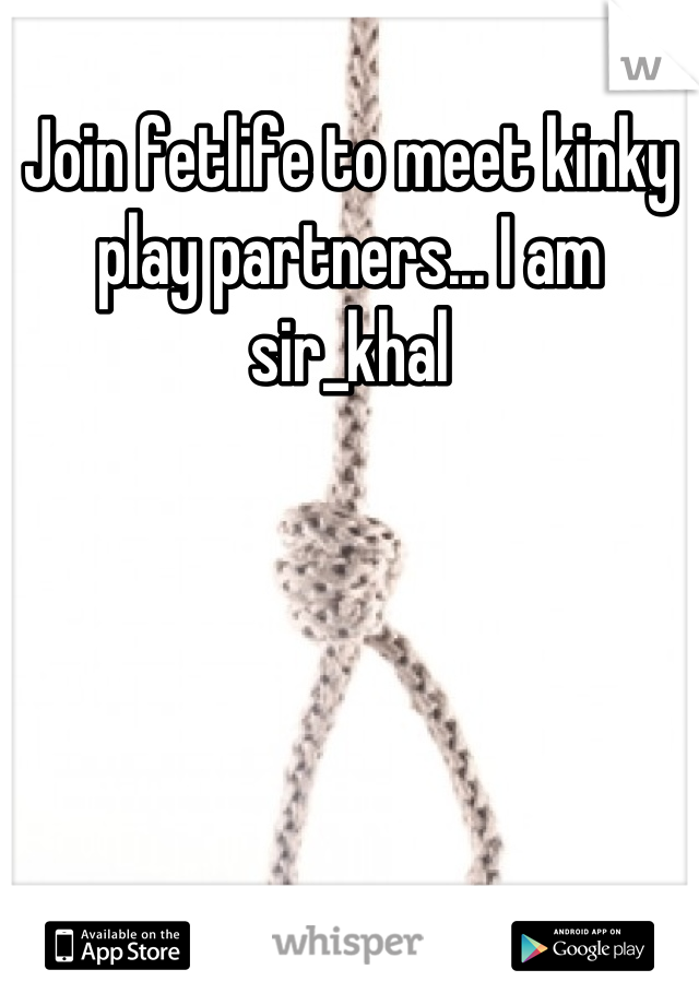 Join fetlife to meet kinky play partners... I am sir_khal