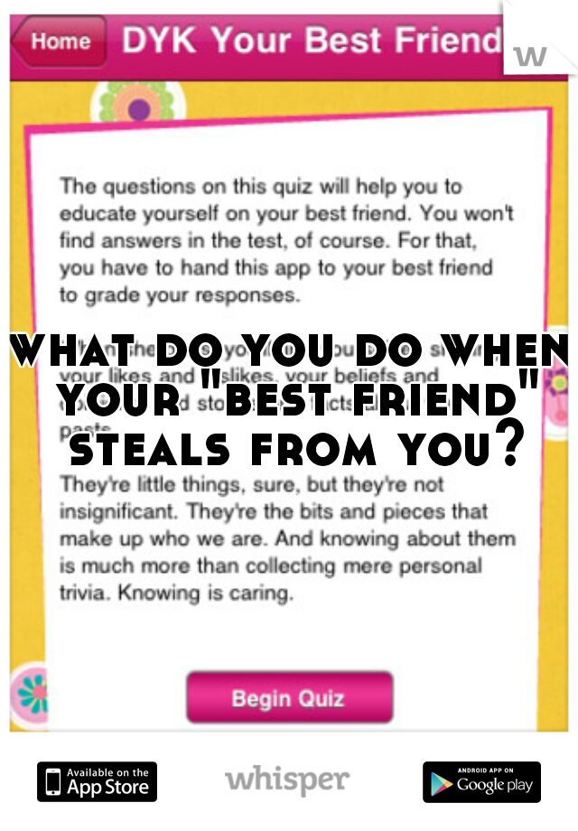 """what do you do when your """"best friend"""" steals from you?"""