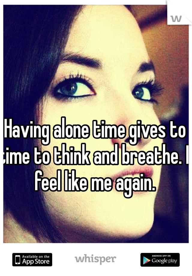 Having alone time gives to time to think and breathe. I feel like me again.