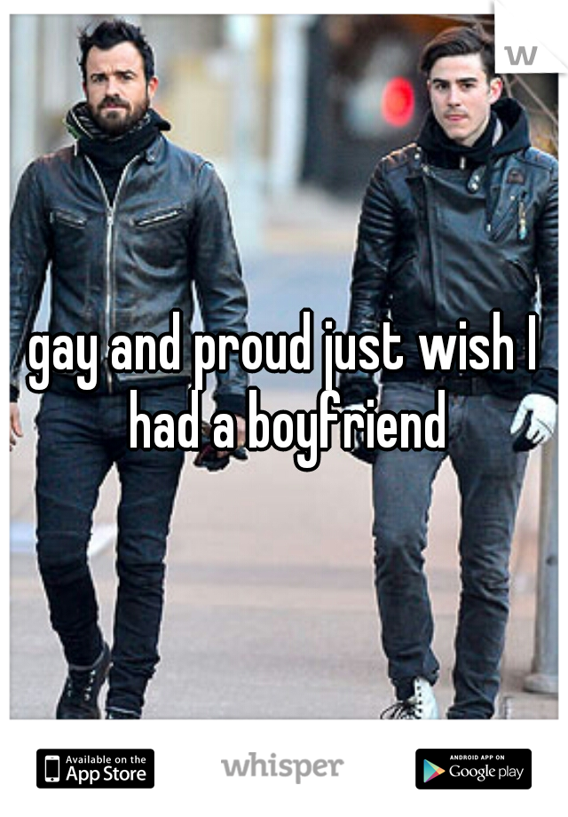 gay and proud just wish I had a boyfriend