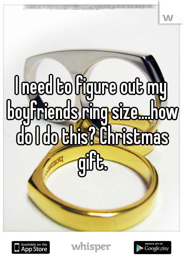 I need to figure out my boyfriends ring size....how do I do this? Christmas gift.
