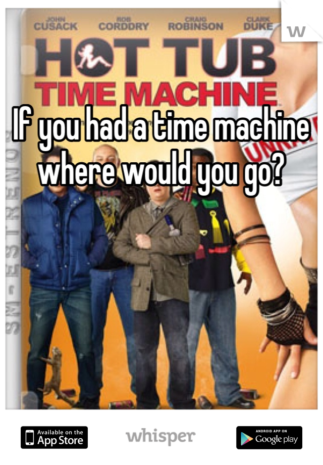 If you had a time machine where would you go?