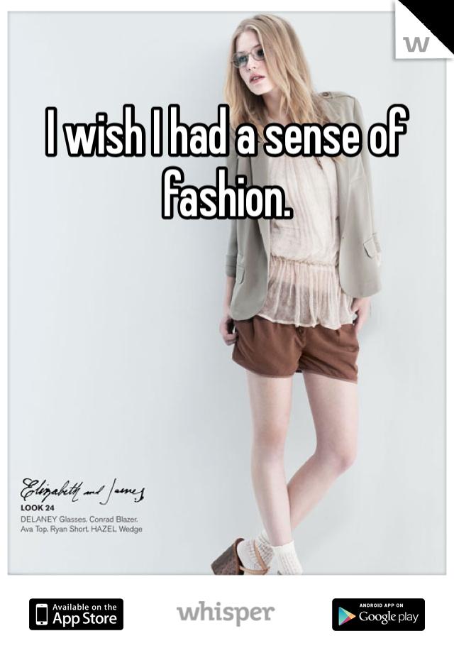 I wish I had a sense of fashion.