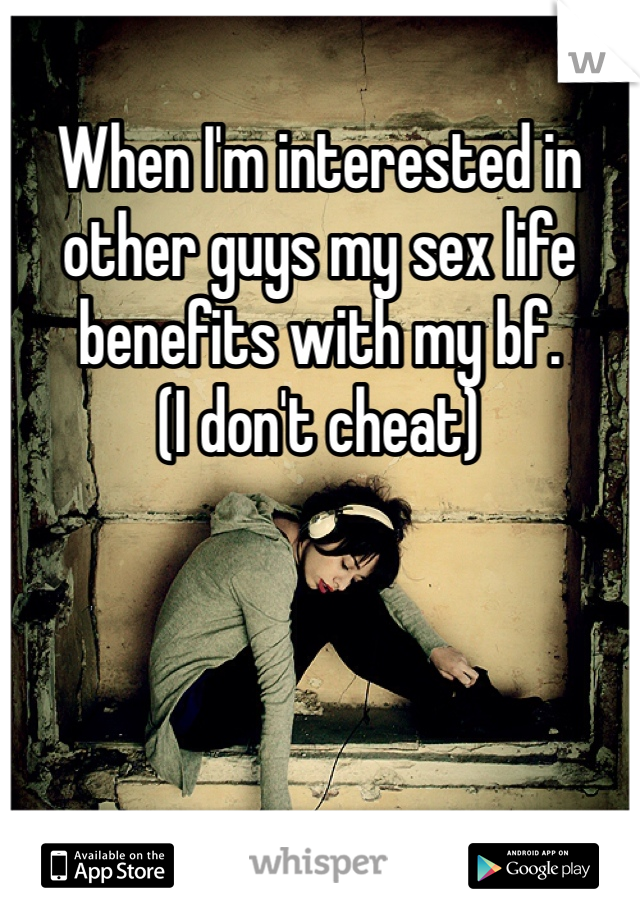 When I'm interested in other guys my sex life benefits with my bf. (I don't cheat)