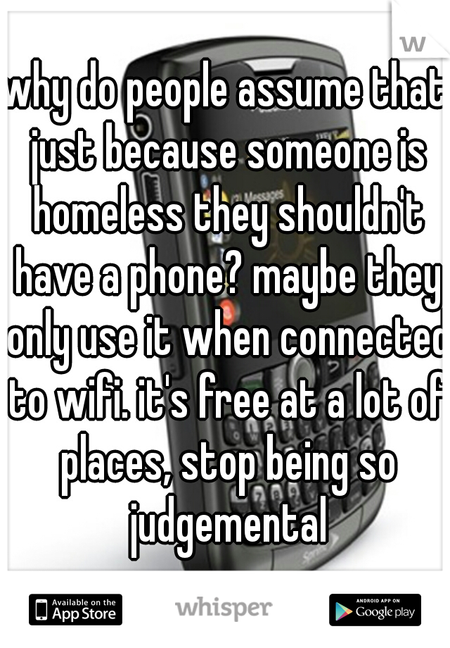 why do people assume that just because someone is homeless they shouldn't have a phone? maybe they only use it when connected to wifi. it's free at a lot of places, stop being so judgemental
