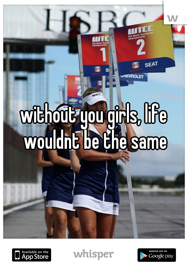 without you girls, life wouldnt be the same