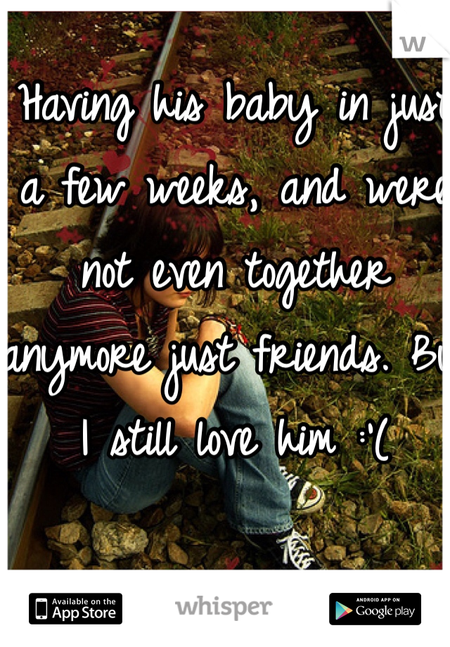 Having his baby in just a few weeks, and were not even together anymore just friends. But I still love him :'(