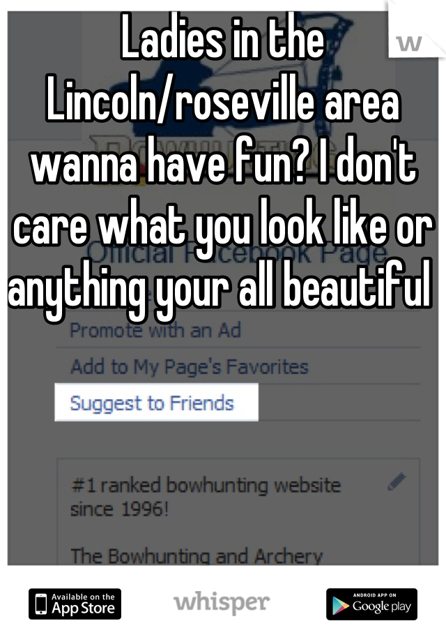 Ladies in the Lincoln/roseville area wanna have fun? I don't care what you look like or anything your all beautiful