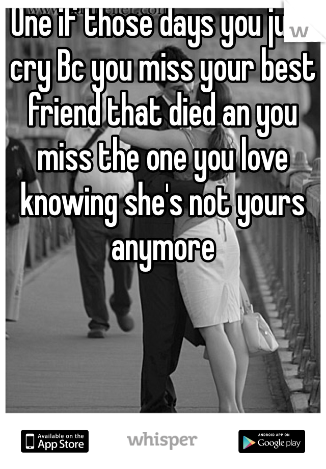 One if those days you just cry Bc you miss your best friend that died an you miss the one you love knowing she's not yours anymore