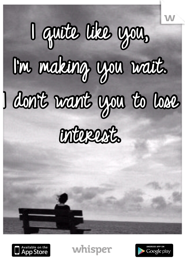 I quite like you,  I'm making you wait. I don't want you to lose interest.